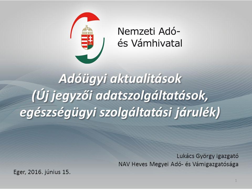 Adóügyi aktualitások (Új jegyzői adatszolgáltatások, egészségügyi szolgáltatási járulék) Lukács György igazgató NAV Heves Megyei Adó- és Vámigazgatósága Eger, 2016.