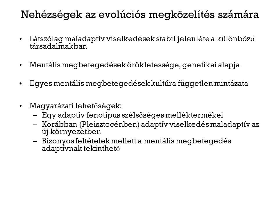 Nehézségek az evolúciós megközelítés számára Látszólag maladaptív viselkedések stabil jelenléte a különböz ő társadalmakban Mentális megbetegedések örökletessége, genetikai alapja Egyes mentális megbetegedések kultúra független mintázata Magyarázati lehet ő ségek: –Egy adaptív fenotípus széls ő séges melléktermékei –Korábban (Pleisztocénben) adaptív viselkedés maladaptív az új környezetben –Bizonyos feltételek mellett a mentális megbetegedés adaptívnak tekinthet ő