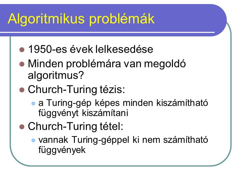 Algoritmikus problémák 1950-es évek lelkesedése Minden problémára van megoldó algoritmus? Church-Turing tézis: a Turing-gép képes minden kiszámítható