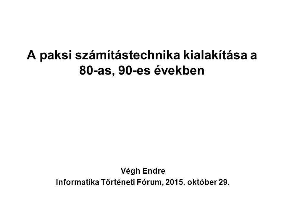A paksi számítástechnika kialakítása a 80-as, 90-es években Végh Endre Informatika Történeti Fórum, 2015. október 29.