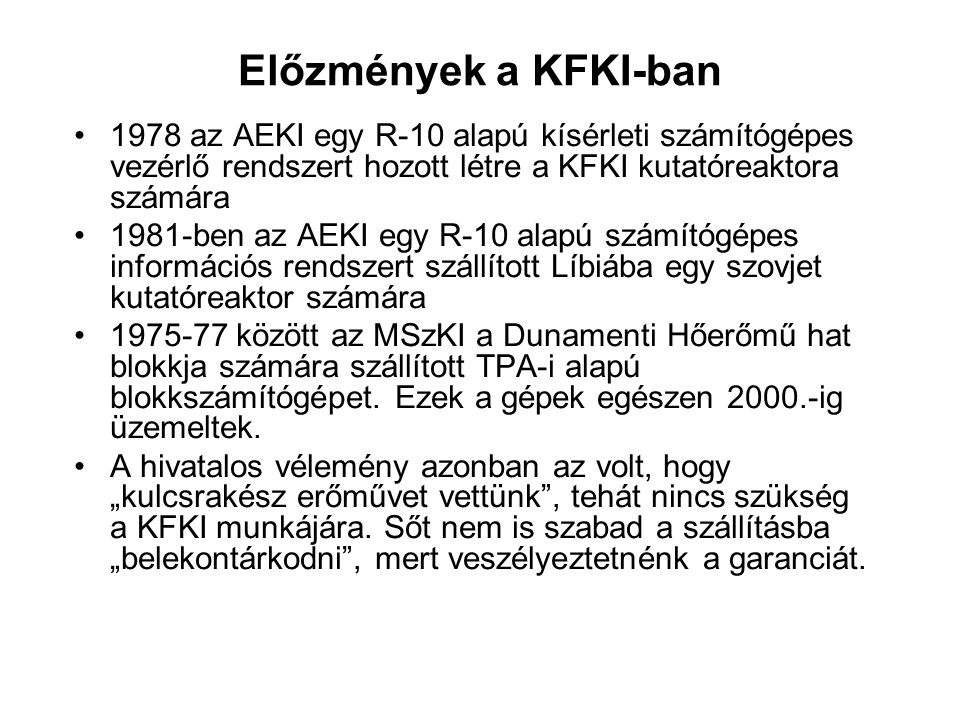Előzmények a KFKI-ban 1978 az AEKI egy R-10 alapú kísérleti számítógépes vezérlő rendszert hozott létre a KFKI kutatóreaktora számára 1981-ben az AEKI egy R-10 alapú számítógépes információs rendszert szállított Líbiába egy szovjet kutatóreaktor számára 1975-77 között az MSzKI a Dunamenti Hőerőmű hat blokkja számára szállított TPA-i alapú blokkszámítógépet.