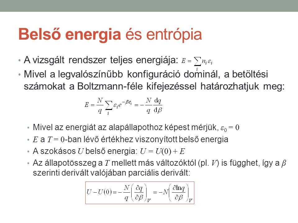 Belső energia és entrópia A vizsgált rendszer teljes energiája: Mivel a legvalószínűbb konfiguráció dominál, a betöltési számokat a Boltzmann-féle kifejezéssel határozhatjuk meg: Mivel az energiát az alapállapothoz képest mérjük, ε 0 = 0 E a T = 0 -ban lévő értékhez viszonyított belső energia A szokásos U belső energia: U = U(0) + E Az állapotösszeg a T mellett más változóktól (pl.
