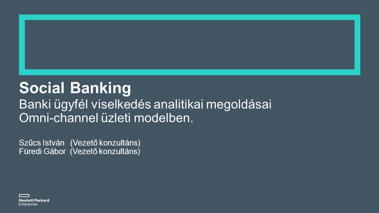 Social Banking Banki ügyfél viselkedés analitikai megoldásai Omni-channel üzleti modelben. Szűcs István (Vezető konzultáns) Füredi Gábor (Vezető konzu