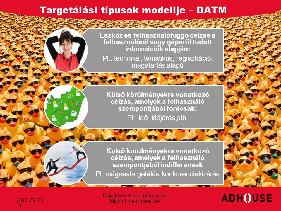 Targetálási típusok modellje – DATM 2016. 09. 25. 11 Eszköz és felhasználófüggő célzás a felhasználóról vagy gépéről tudott információk alapján: Pl.: