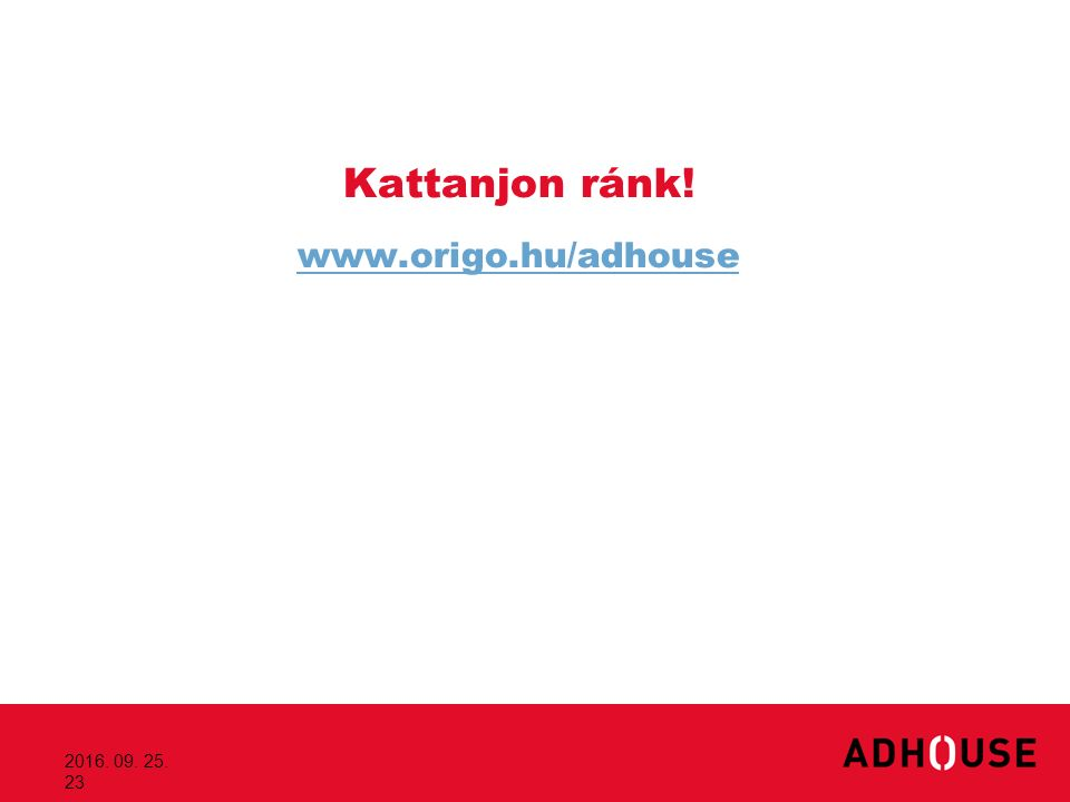 2016. 09. 25. 23 Kattanjon ránk! www.origo.hu/adhouse www.origo.hu/adhouse