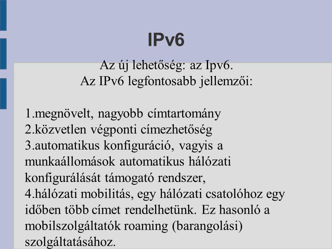 IPv6 Az új lehetőség: az Ipv6. Az IPv6 legfontosabb jellemzői: 1.megnövelt, nagyobb címtartomány 2.közvetlen végponti címezhetőség 3.automatikus konfi