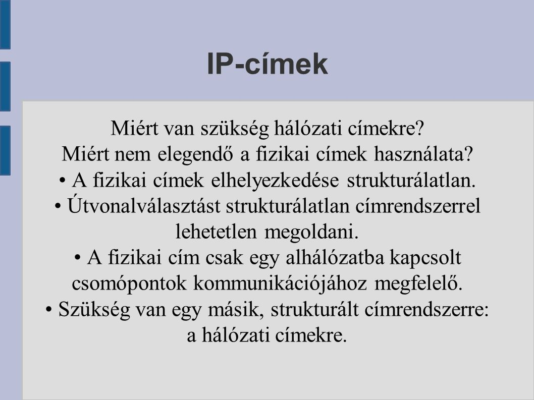 IP-címek Miért van szükség hálózati címekre? Miért nem elegendő a fizikai címek használata? A fizikai címek elhelyezkedése strukturálatlan. Útvonalvál