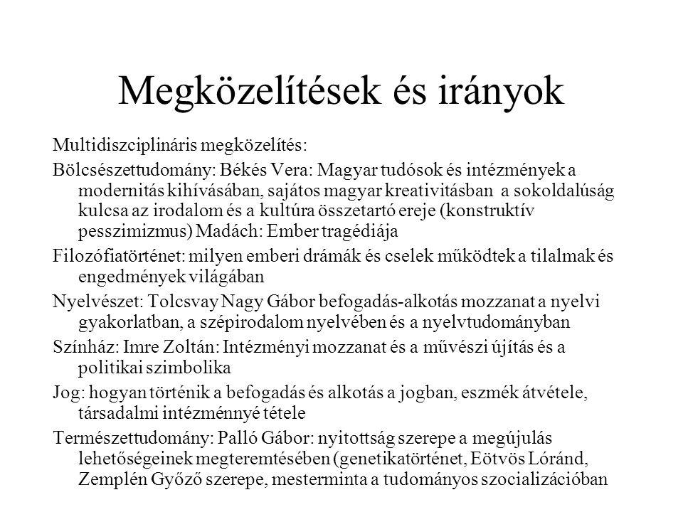 Megközelítések és irányok Multidiszciplináris megközelítés: Bölcsészettudomány: Békés Vera: Magyar tudósok és intézmények a modernitás kihívásában, sajátos magyar kreativitásban a sokoldalúság kulcsa az irodalom és a kultúra összetartó ereje (konstruktív pesszimizmus) Madách: Ember tragédiája Filozófiatörténet: milyen emberi drámák és cselek működtek a tilalmak és engedmények világában Nyelvészet: Tolcsvay Nagy Gábor befogadás-alkotás mozzanat a nyelvi gyakorlatban, a szépirodalom nyelvében és a nyelvtudományban Színház: Imre Zoltán: Intézményi mozzanat és a művészi újítás és a politikai szimbolika Jog: hogyan történik a befogadás és alkotás a jogban, eszmék átvétele, társadalmi intézménnyé tétele Természettudomány: Palló Gábor: nyitottság szerepe a megújulás lehetőségeinek megteremtésében (genetikatörténet, Eötvös Lóránd, Zemplén Győző szerepe, mesterminta a tudományos szocializációban
