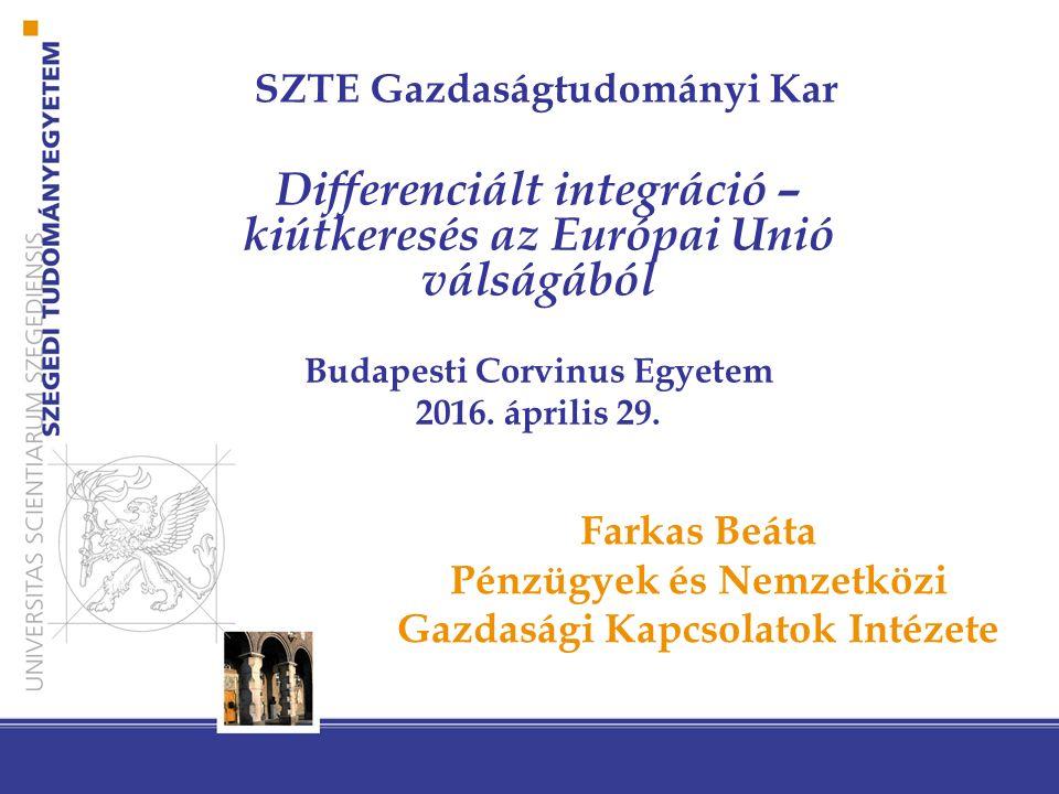 SZTE Gazdaságtudományi Kar Differenciált integráció – kiútkeresés az Európai Unió válságából Budapesti Corvinus Egyetem 2016. április 29. Farkas Beáta