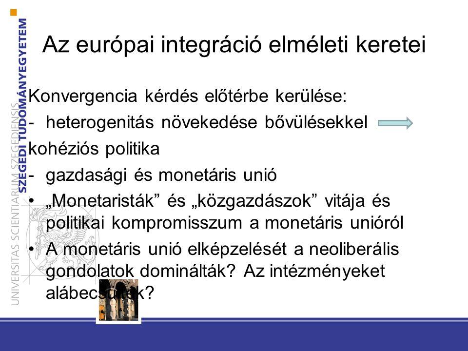 """Az európai integráció elméleti keretei Konvergencia kérdés előtérbe kerülése: -heterogenitás növekedése bővülésekkel kohéziós politika -gazdasági és monetáris unió """"Monetaristák és """"közgazdászok vitája és politikai kompromisszum a monetáris unióról A monetáris unió elképzelését a neoliberális gondolatok dominálták."""