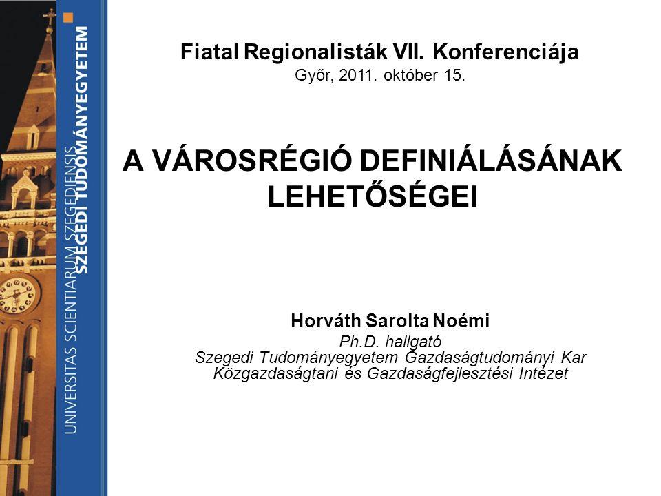 A VÁROSRÉGIÓ DEFINIÁLÁSÁNAK LEHETŐSÉGEI Horváth Sarolta Noémi Ph.D.
