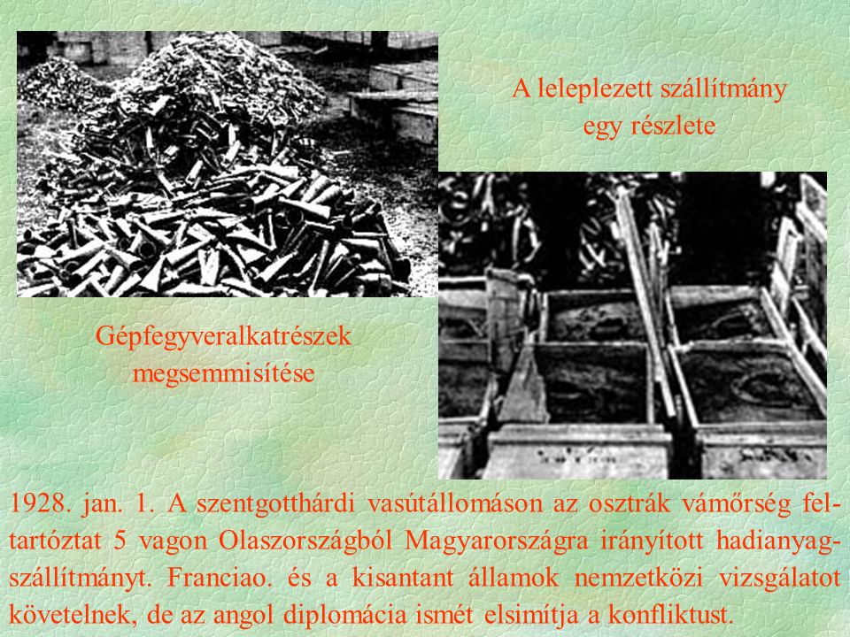 A leleplezett szállítmány egy részlete Gépfegyveralkatrészek megsemmisítése 1928. jan. 1. A szentgotthárdi vasútállomáson az osztrák vámőrség fel- tar