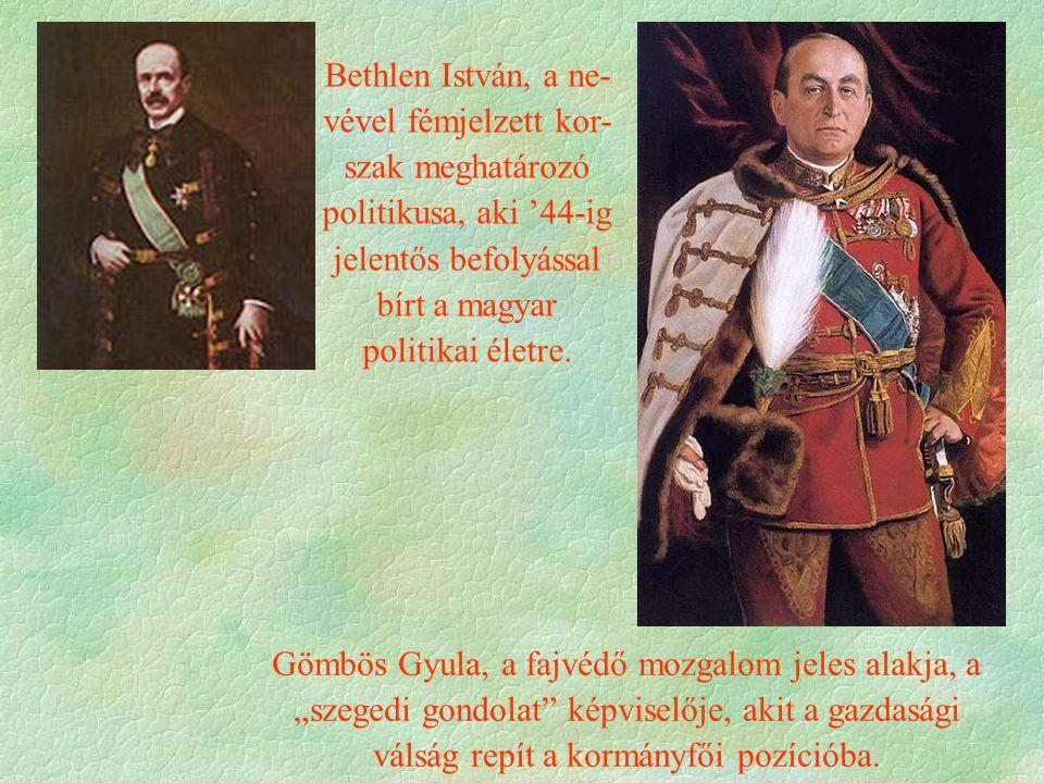 Bethlen István, a ne- vével fémjelzett kor- szak meghatározó politikusa, aki '44-ig jelentős befolyással bírt a magyar politikai életre. Gömbös Gyula,