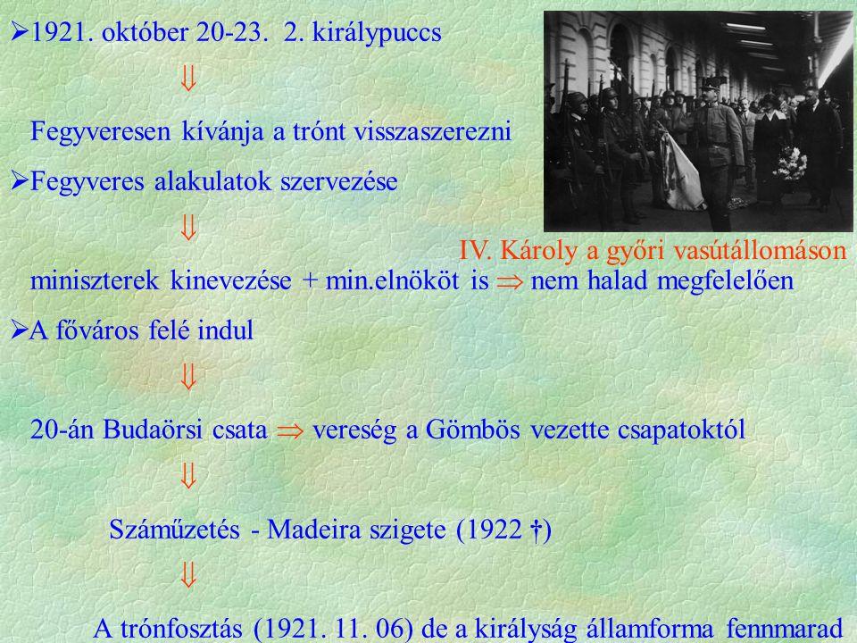  1921. október 20-23. 2. királypuccs  Fegyveresen kívánja a trónt visszaszerezni  Fegyveres alakulatok szervezése  miniszterek kinevezése + min.el