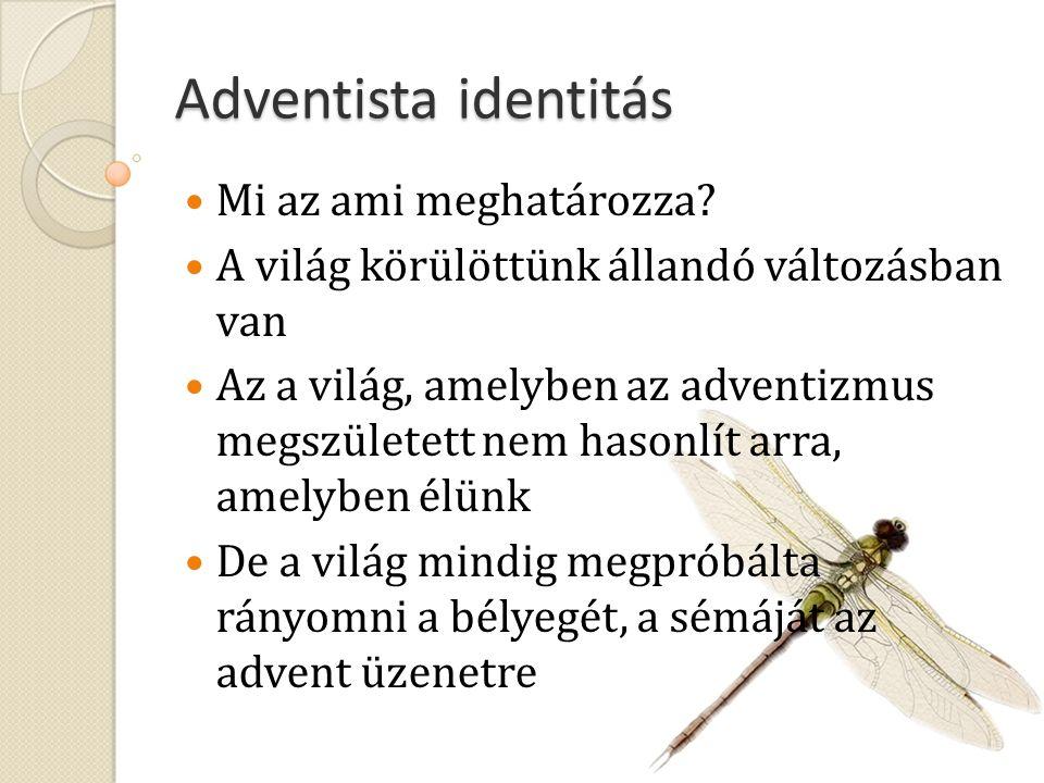 Adventista identitás Mi az ami meghatározza? A világ körülöttünk állandó változásban van Az a világ, amelyben az adventizmus megszületett nem hasonlít