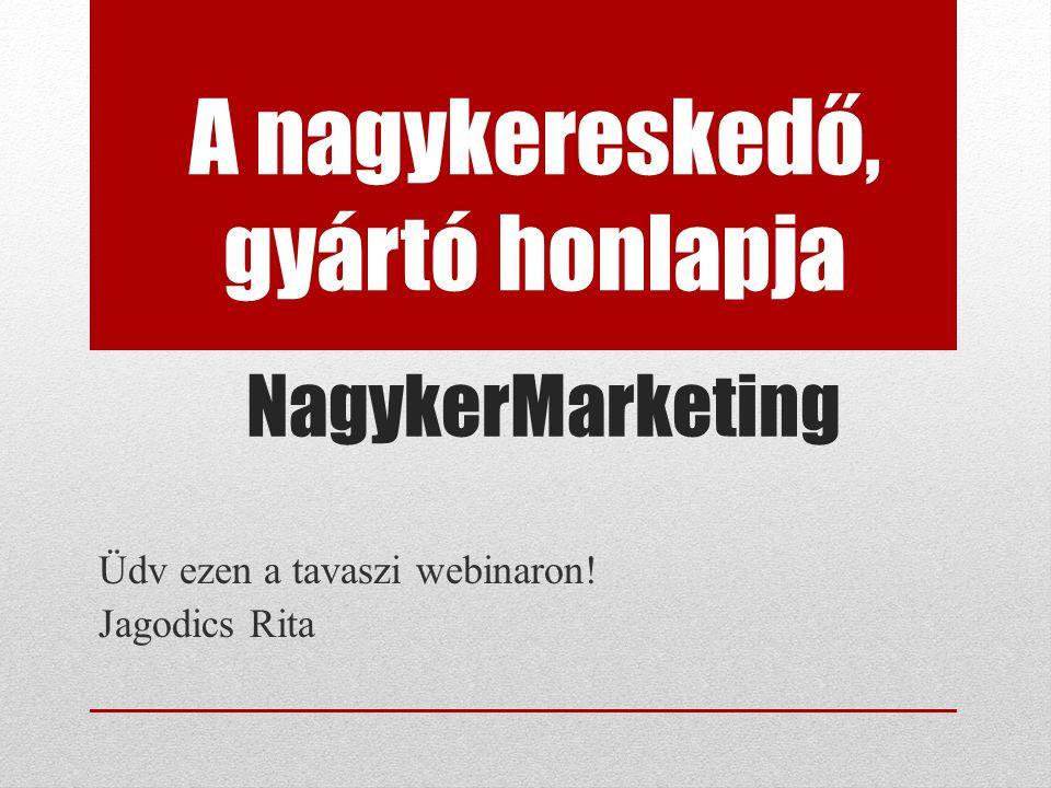 NagykerMarketing Üdv ezen a tavaszi webinaron! Jagodics Rita A nagykereskedő, gyártó honlapja