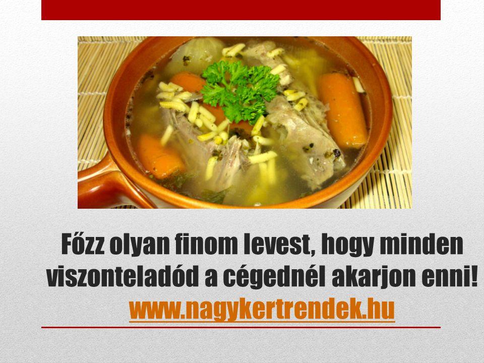 Főzz olyan finom levest, hogy minden viszonteladód a cégednél akarjon enni! www.nagykertrendek.hu www.nagykertrendek.hu