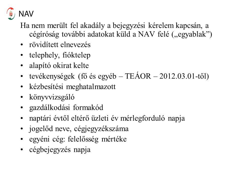 """Ha nem merült fel akadály a bejegyzési kérelem kapcsán, a cégíróság további adatokat küld a NAV felé (""""egyablak ) rövidített elnevezés telephely, fióktelep alapító okirat kelte tevékenységek (fő és egyéb – TEÁOR – 2012.03.01-től) kézbesítési meghatalmazott könyvvizsgáló gazdálkodási formakód naptári évtől eltérő üzleti év mérlegforduló napja jogelőd neve, cégjegyzékszáma egyéni cég: felelősség mértéke cégbejegyzés napja"""