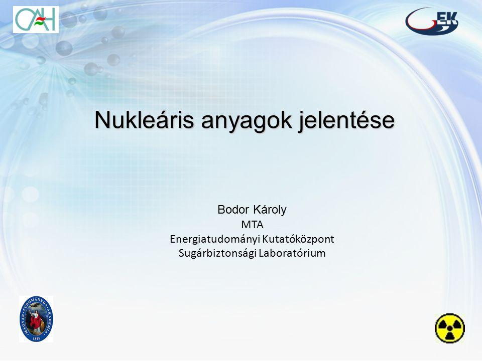 Nukleáris anyagok jelentése Bodor Károly MTA Energiatudományi Kutatóközpont Sugárbiztonsági Laboratórium