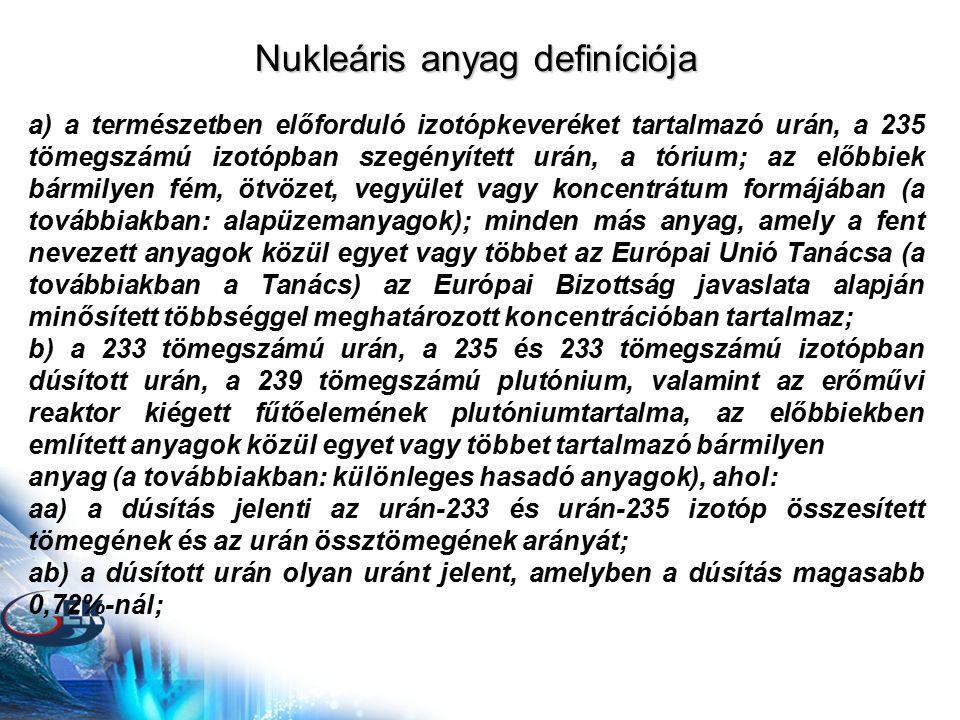 Nukleáris anyag definíciója a) a természetben előforduló izotópkeveréket tartalmazó urán, a 235 tömegszámú izotópban szegényített urán, a tórium; az előbbiek bármilyen fém, ötvözet, vegyület vagy koncentrátum formájában (a továbbiakban: alapüzemanyagok); minden más anyag, amely a fent nevezett anyagok közül egyet vagy többet az Európai Unió Tanácsa (a továbbiakban a Tanács) az Európai Bizottság javaslata alapján minősített többséggel meghatározott koncentrációban tartalmaz; b) a 233 tömegszámú urán, a 235 és 233 tömegszámú izotópban dúsított urán, a 239 tömegszámú plutónium, valamint az erőművi reaktor kiégett fűtőelemének plutóniumtartalma, az előbbiekben említett anyagok közül egyet vagy többet tartalmazó bármilyen anyag (a továbbiakban: különleges hasadó anyagok), ahol: aa) a dúsítás jelenti az urán-233 és urán-235 izotóp összesített tömegének és az urán össztömegének arányát; ab) a dúsított urán olyan uránt jelent, amelyben a dúsítás magasabb 0,72%-nál;