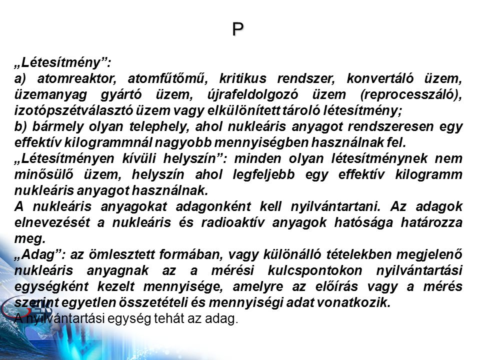 """P """"Létesítmény : a) atomreaktor, atomfűtőmű, kritikus rendszer, konvertáló üzem, üzemanyag gyártó üzem, újrafeldolgozó üzem (reprocesszáló), izotópszétválasztó üzem vagy elkülönített tároló létesítmény; b) bármely olyan telephely, ahol nukleáris anyagot rendszeresen egy effektív kilogrammnál nagyobb mennyiségben használnak fel."""