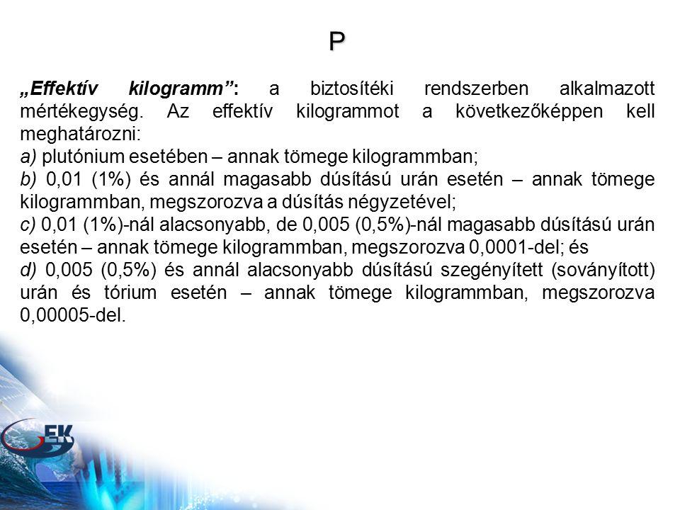 """P """"Effektív kilogramm"""": a biztosítéki rendszerben alkalmazott mértékegység. Az effektív kilogrammot a következőképpen kell meghatározni: a) plutónium"""
