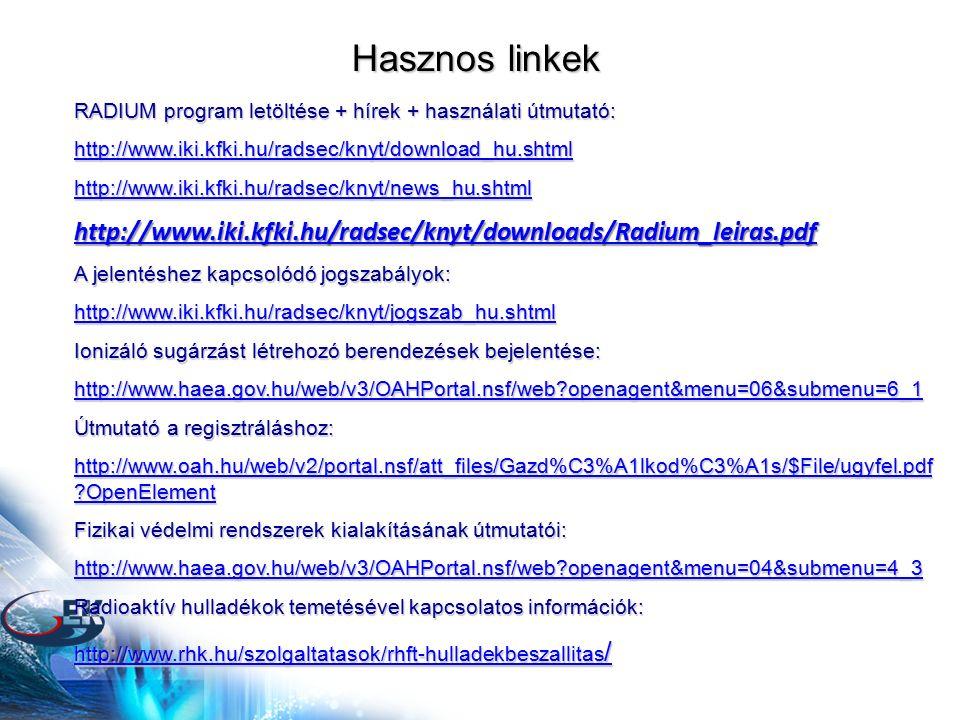 Hasznos linkek RADIUM program letöltése + hírek + használati útmutató: http://www.iki.kfki.hu/radsec/knyt/download_hu.shtml http://www.iki.kfki.hu/radsec/knyt/news_hu.shtml http://www.iki.kfki.hu/radsec/knyt/downloads/Radium_leiras.pdf A jelentéshez kapcsolódó jogszabályok: http://www.iki.kfki.hu/radsec/knyt/jogszab_hu.shtml Ionizáló sugárzást létrehozó berendezések bejelentése: http://www.haea.gov.hu/web/v3/OAHPortal.nsf/web?openagent&menu=06&submenu=6_1 Útmutató a regisztráláshoz: http://www.oah.hu/web/v2/portal.nsf/att_files/Gazd%C3%A1lkod%C3%A1s/$File/ugyfel.pdf ?OpenElement http://www.oah.hu/web/v2/portal.nsf/att_files/Gazd%C3%A1lkod%C3%A1s/$File/ugyfel.pdf ?OpenElement Fizikai védelmi rendszerek kialakításának útmutatói: http://www.haea.gov.hu/web/v3/OAHPortal.nsf/web?openagent&menu=04&submenu=4_3 Radioaktív hulladékok temetésével kapcsolatos információk: http://www.rhk.hu/szolgaltatasok/rhft-hulladekbeszallitas / http://www.rhk.hu/szolgaltatasok/rhft-hulladekbeszallitas /
