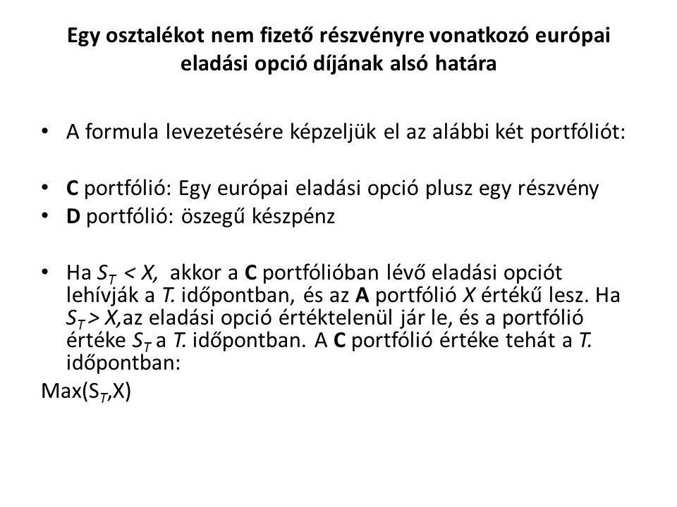 Egy osztalékot nem fizető részvényre vonatkozó európai eladási opció díjának alsó határa A formula levezetésére képzeljük el az alábbi két portfóliót: C portfólió: Egy európai eladási opció plusz egy részvény D portfólió: öszegű készpénz Ha S T X,az eladási opció értéktelenül jár le, és a portfólió értéke S T a T.
