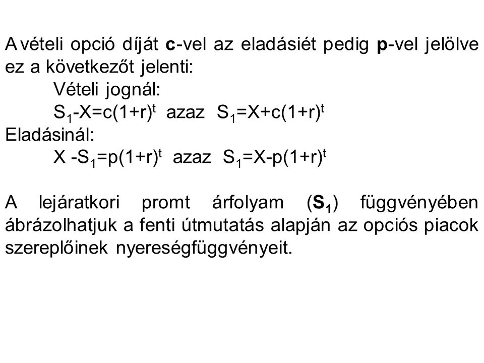 A vételi opció díját c-vel az eladásiét pedig p-vel jelölve ez a következőt jelenti: Vételi jognál: S 1 -X=c(1+r) t azaz S 1 =X+c(1+r) t Eladásinál: X -S 1 =p(1+r) t azaz S 1 =X-p(1+r) t A lejáratkori promt árfolyam (S 1 ) függvényében ábrázolhatjuk a fenti útmutatás alapján az opciós piacok szereplőinek nyereségfüggvényeit.