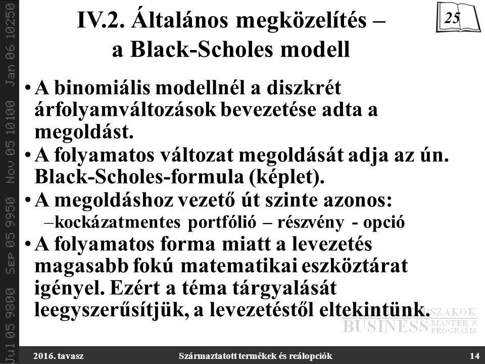 2016. tavaszSzármaztatott termékek és reálopciók14 IV.2. Általános megközelítés – a Black-Scholes modell A binomiális modellnél a diszkrét árfolyamvál
