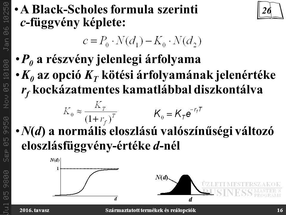 2016. tavaszSzármaztatott termékek és reálopciók16 A Black-Scholes formula szerinti c-függvény képlete: P 0 a részvény jelenlegi árfolyama K 0 az opci