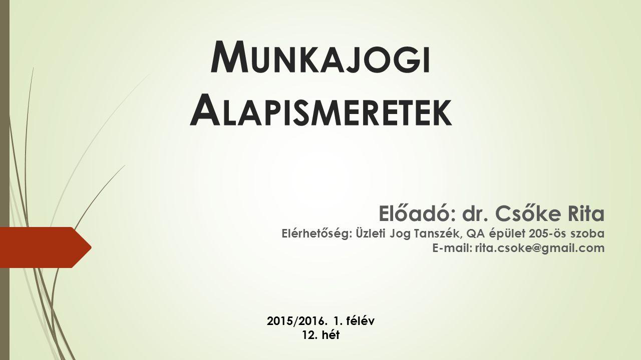 Előadó: dr. Csőke Rita Elérhetőség: Üzleti Jog Tanszék, QA épület 205-ös szoba E-mail: rita.csoke@gmail.com 2015/2016. 1. félév 12. hét M UNKAJOGI A L