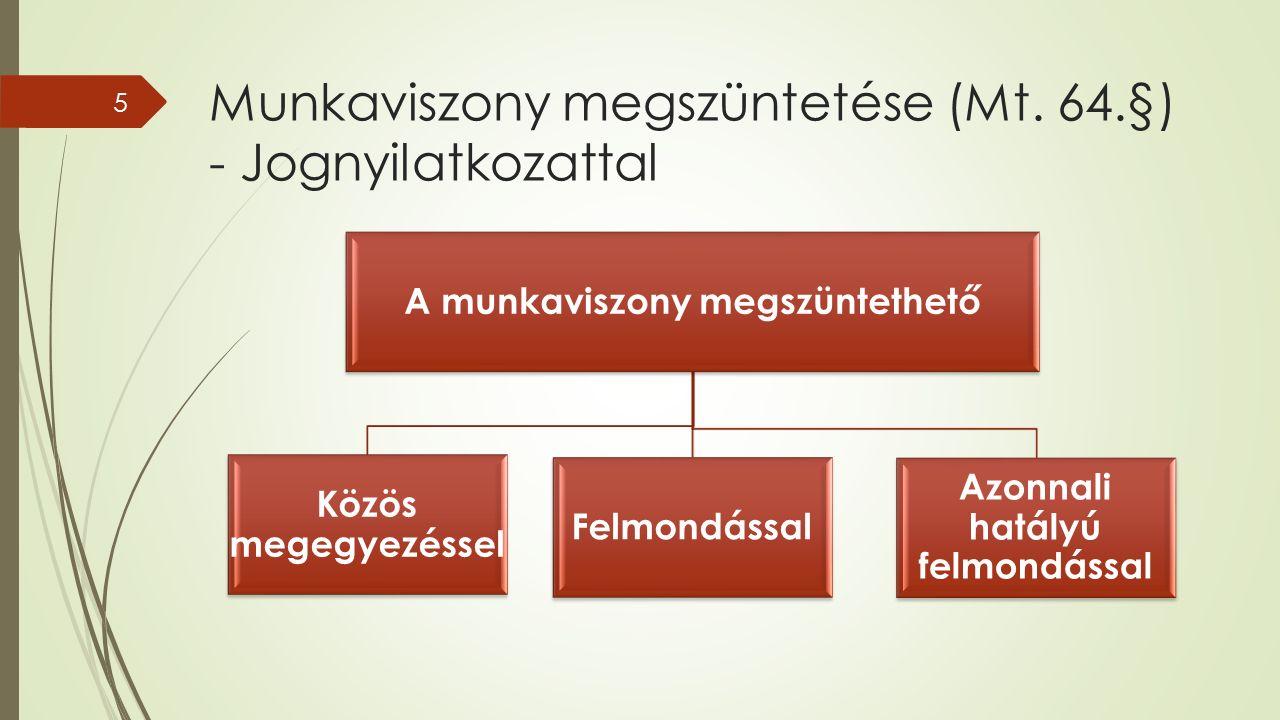 Munkaviszony megszüntetése (Mt. 64.§) - Jognyilatkozattal 5 A munkaviszony megszüntethető Közös megegyezéssel Felmondással Azonnali hatályú felmondáss