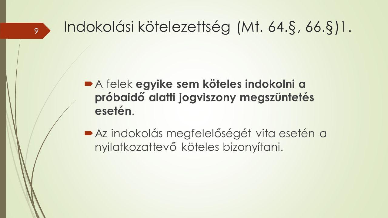 Indokolási kötelezettség (Mt. 64.§, 66.§)1.  A felek egyike sem köteles indokolni a próbaidő alatti jogviszony megszüntetés esetén.  Az indokolás me