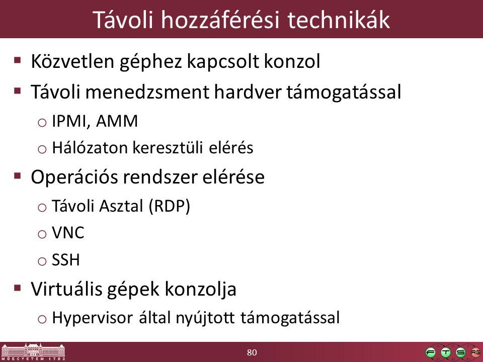 80 Távoli hozzáférési technikák  Közvetlen géphez kapcsolt konzol  Távoli menedzsment hardver támogatással o IPMI, AMM o Hálózaton keresztüli elérés  Operációs rendszer elérése o Távoli Asztal (RDP) o VNC o SSH  Virtuális gépek konzolja o Hypervisor által nyújtott támogatással
