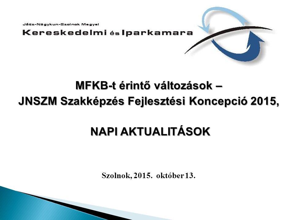 MFKB-t érintő változások – JNSZM Szakképzés Fejlesztési Koncepció 2015, NAPI AKTUALITÁSOK NAPI AKTUALITÁSOK Szolnok, 2015. október 13.