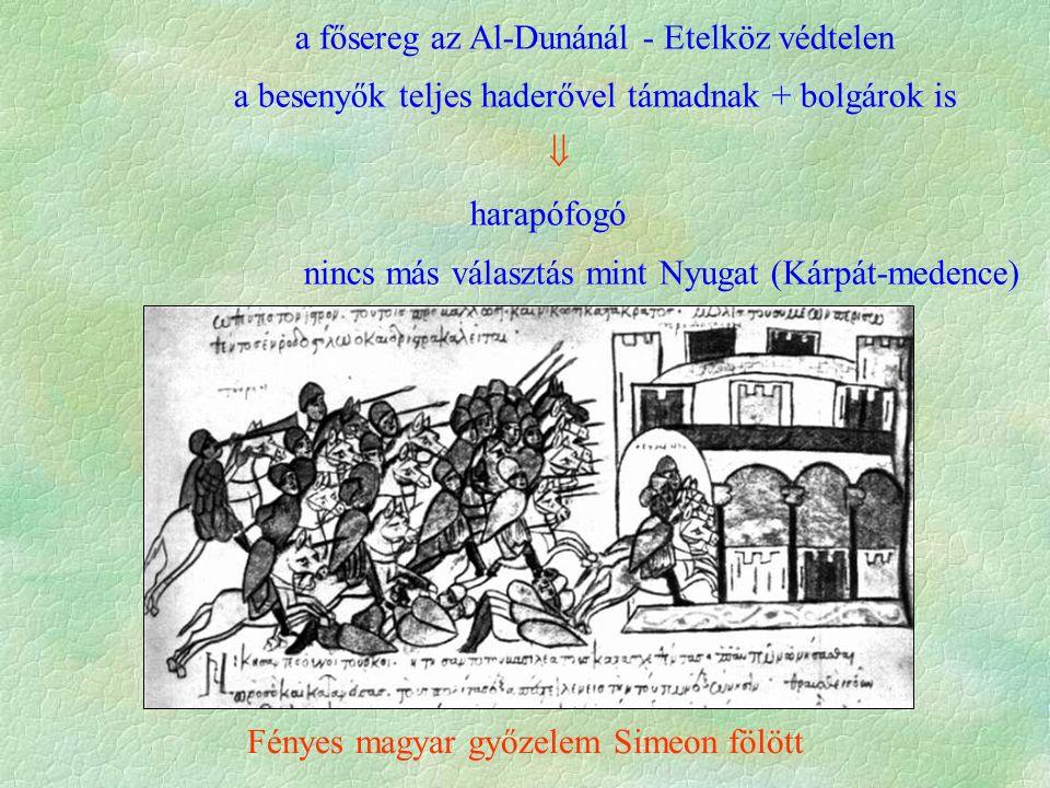a fősereg az Al-Dunánál - Etelköz védtelen a besenyők teljes haderővel támadnak + bolgárok is  harapófogó nincs más választás mint Nyugat (Kárpát-medence) Fényes magyar győzelem Simeon fölött