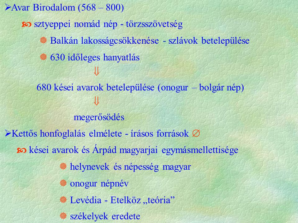 """ Avar Birodalom (568 – 800)  sztyeppei nomád nép - törzsszövetség  Balkán lakosságcsökkenése - szlávok betelepülése  630 időleges hanyatlás  680 kései avarok betelepülése (onogur – bolgár nép)  megerősödés  Kettős honfoglalás elmélete - írásos források   kései avarok és Árpád magyarjai egymásmellettisége  helynevek és népesség magyar  onogur népnév  Levédia - Etelköz """"teória  székelyek eredete"""