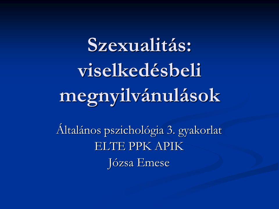 Szexualitás: viselkedésbeli megnyilvánulások Általános pszichológia 3. gyakorlat ELTE PPK APIK Józsa Emese