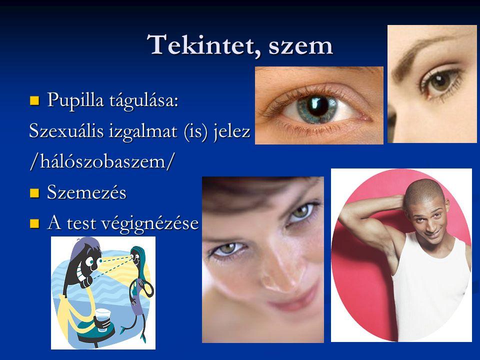 Tekintet, szem Pupilla tágulása: Pupilla tágulása: Szexuális izgalmat (is) jelez /hálószobaszem/ Szemezés Szemezés A test végignézése A test végignézése