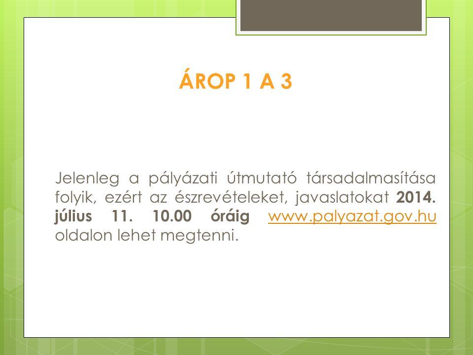 ÁROP 1 A 3 Jelenleg a pályázati útmutató társadalmasítása folyik, ezért az észrevételeket, javaslatokat 2014. július 11. 10.00 óráig www.palyazat.gov.