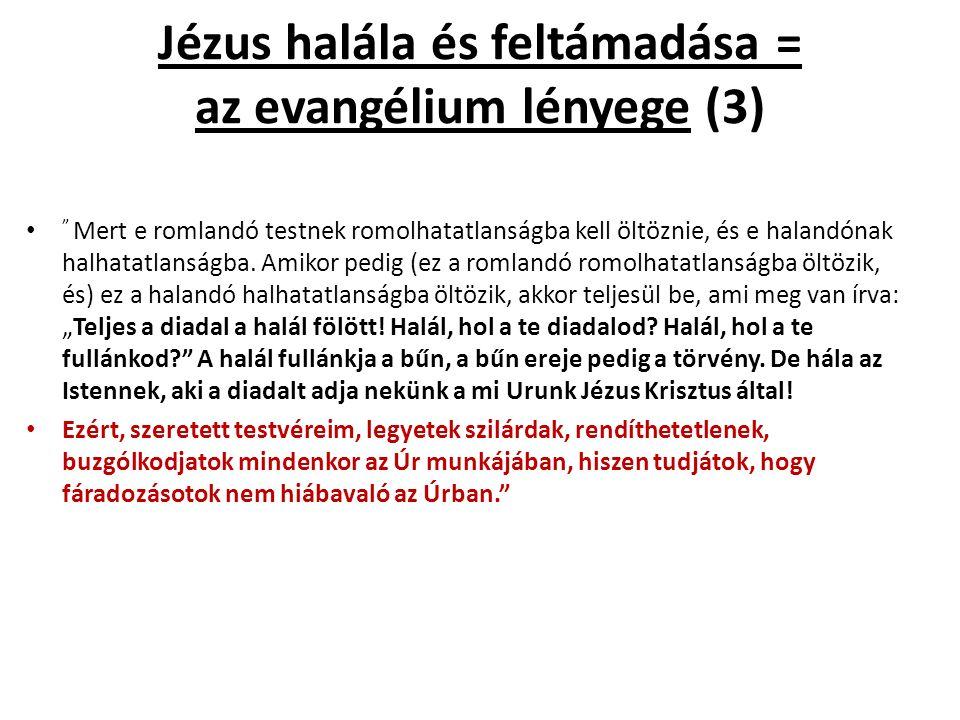 Jézus halála és feltámadása = az evangélium lényege (3) Mert e romlandó testnek romolhatatlanságba kell öltöznie, és e halandónak halhatatlanságba.