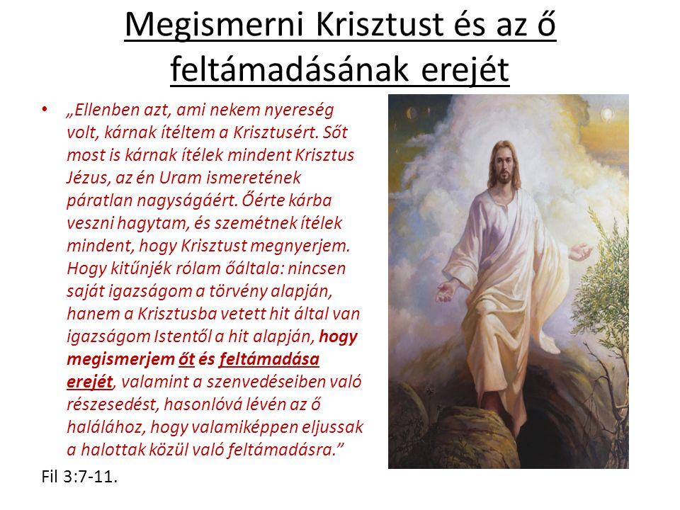 """Megismerni Krisztust és az ő feltámadásának erejét """"Ellenben azt, ami nekem nyereség volt, kárnak ítéltem a Krisztusért."""
