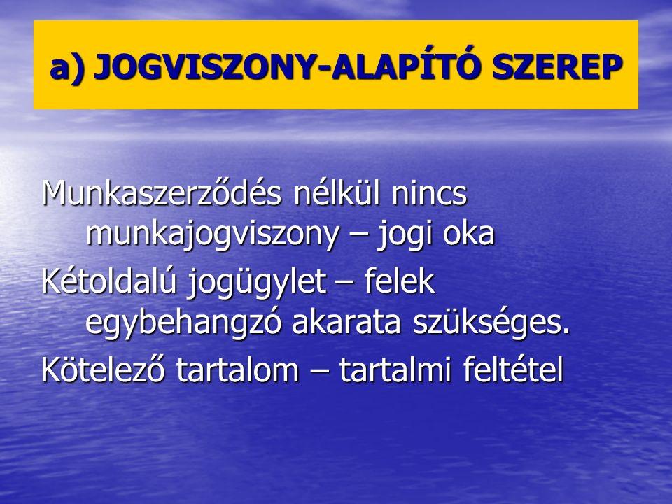 a) JOGVISZONY-ALAPÍTÓ SZEREP Munkaszerződés nélkül nincs munkajogviszony – jogi oka Kétoldalú jogügylet – felek egybehangzó akarata szükséges. Kötelez