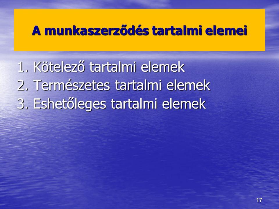17 A munkaszerződés tartalmi elemei 1. Kötelező tartalmi elemek 2. Természetes tartalmi elemek 3. Eshetőleges tartalmi elemek