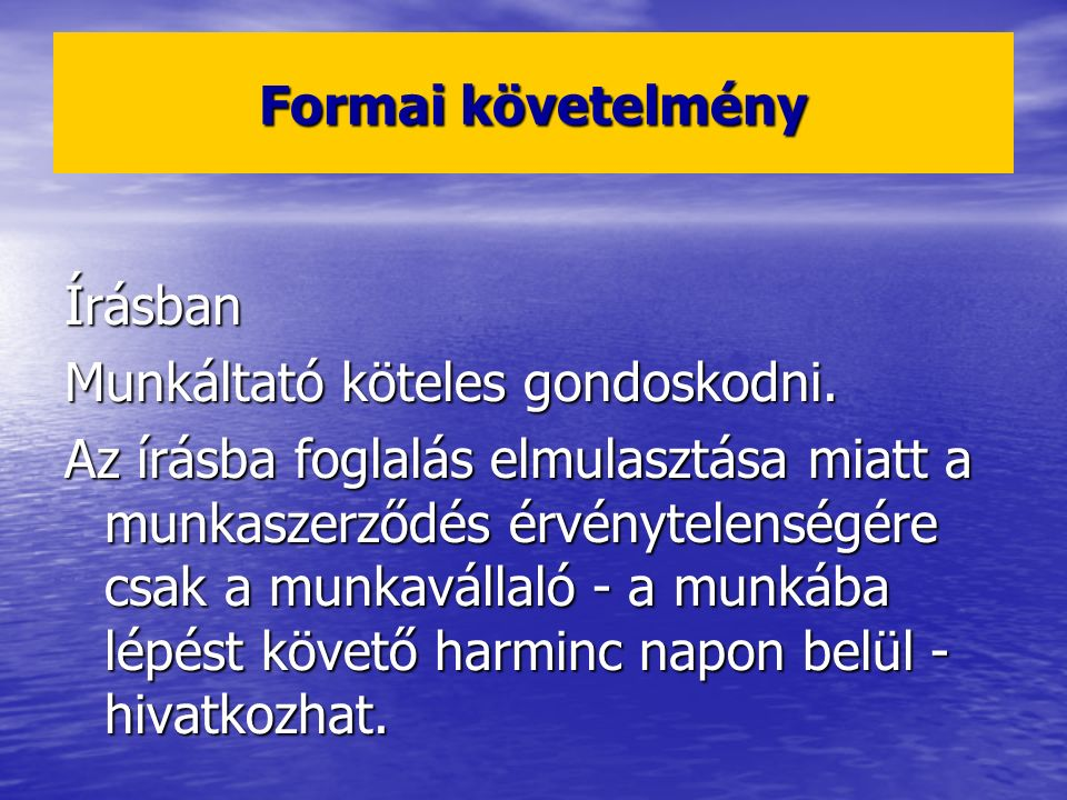 Formai követelmény Írásban Munkáltató köteles gondoskodni. Az írásba foglalás elmulasztása miatt a munkaszerződés érvénytelenségére csak a munkavállal