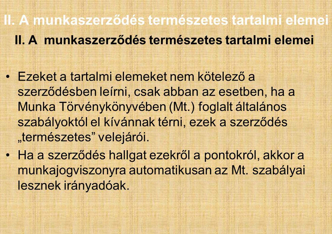 II. A munkaszerződés természetes tartalmi elemei Ezeket a tartalmi elemeket nem kötelező a szerződésben leírni, csak abban az esetben, ha a Munka Törv