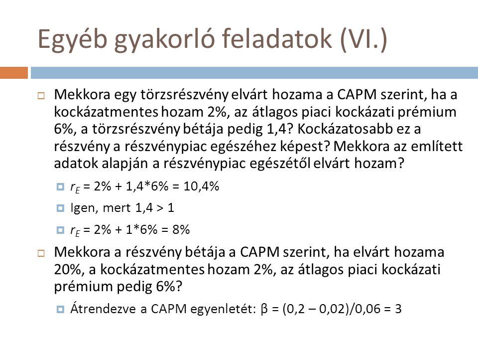 Egyéb gyakorló feladatok (VI.)  Mekkora egy törzsrészvény elvárt hozama a CAPM szerint, ha a kockázatmentes hozam 2%, az átlagos piaci kockázati prémium 6%, a törzsrészvény bétája pedig 1,4.