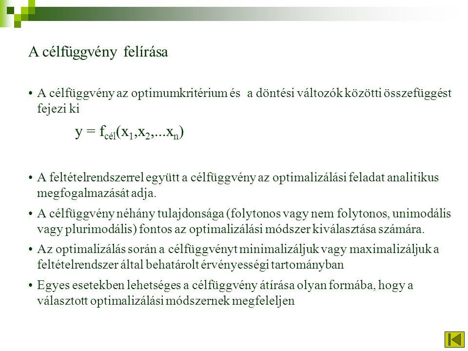 A célfüggvény felírása A célfüggvény az optimumkritérium és a döntési változók közötti összefüggést fejezi ki y = f cél (x 1,x 2,...x n ) A feltételrendszerrel együtt a célfüggvény az optimalizálási feladat analitikus megfogalmazását adja.