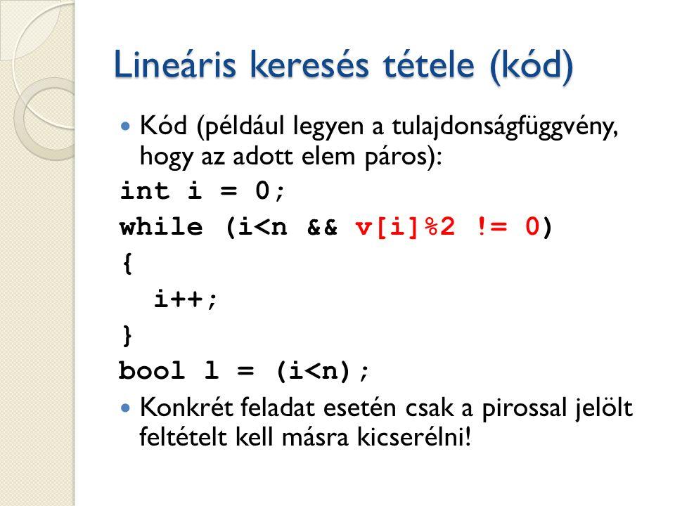 Lineáris keresés tétele (kód) Kód (például legyen a tulajdonságfüggvény, hogy az adott elem páros): int i = 0; while (i<n && v[i]%2 != 0) { i++; } bool l = (i<n); Konkrét feladat esetén csak a pirossal jelölt feltételt kell másra kicserélni!